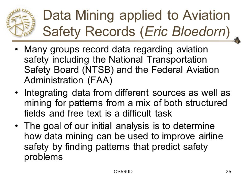 CS590D25 Data Mining applied to Aviation Safety Records (Eric Bloedorn) Many groups record data regarding aviation safety including the National Transportation Safety Board (NTSB) and the Federal Aviation Administration (FAA) Integrating data from different sources as well as mining for patterns from a mix of both structured fields and free text is a difficult task The goal of our initial analysis is to determine how data mining can be used to improve airline safety by finding patterns that predict safety problems