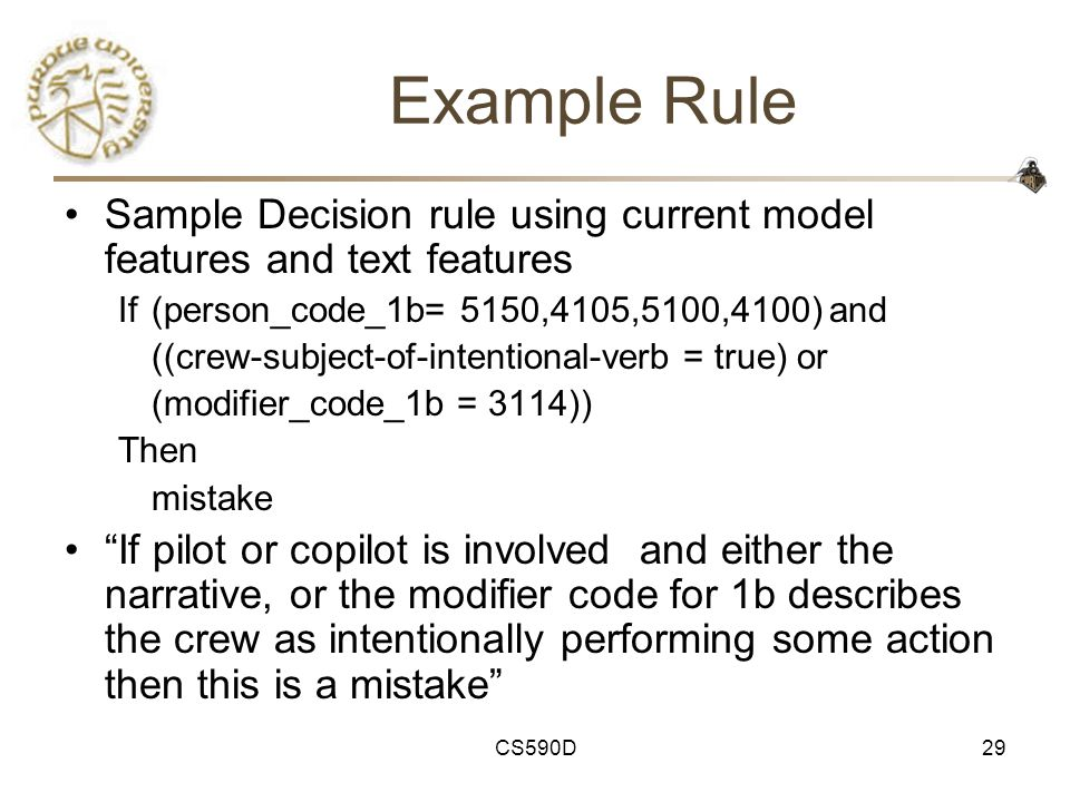 CS590D29 Example Rule Sample Decision rule using current model features and text features If (person_code_1b= 5150,4105,5100,4100) and ((crew-subject-of-intentional-verb = true) or (modifier_code_1b = 3114)) Then mistake If pilot or copilot is involved and either the narrative, or the modifier code for 1b describes the crew as intentionally performing some action then this is a mistake