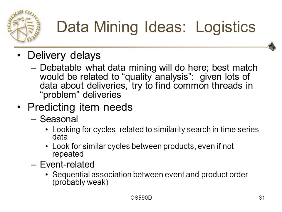 CS590D31 Data Mining Ideas: Logistics Delivery delays –Debatable what data mining will do here; best match would be related to quality analysis : given lots of data about deliveries, try to find common threads in problem deliveries Predicting item needs –Seasonal Looking for cycles, related to similarity search in time series data Look for similar cycles between products, even if not repeated –Event-related Sequential association between event and product order (probably weak)