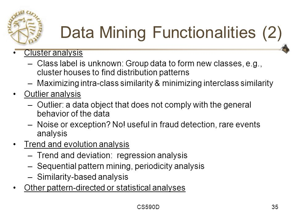 CS590D35 Data Mining Functionalities (2) Cluster analysis –Class label is unknown: Group data to form new classes, e.g., cluster houses to find distribution patterns –Maximizing intra-class similarity & minimizing interclass similarity Outlier analysis –Outlier: a data object that does not comply with the general behavior of the data –Noise or exception.
