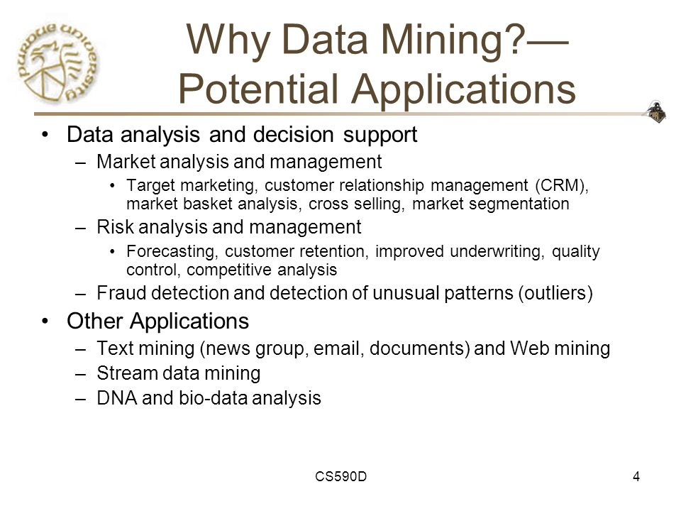 CS590D4 Why Data Mining — Potential Applications Data analysis and decision support –Market analysis and management Target marketing, customer relationship management (CRM), market basket analysis, cross selling, market segmentation –Risk analysis and management Forecasting, customer retention, improved underwriting, quality control, competitive analysis –Fraud detection and detection of unusual patterns (outliers) Other Applications –Text mining (news group, email, documents) and Web mining –Stream data mining –DNA and bio-data analysis