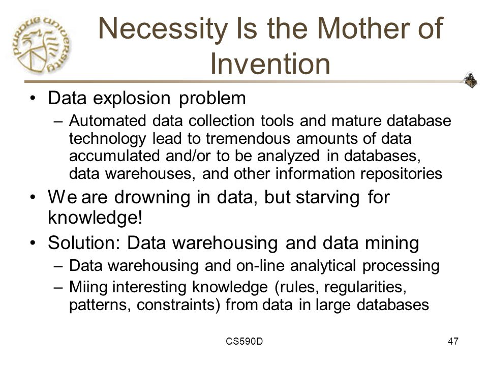 CS590D47 Necessity Is the Mother of Invention Data explosion problem –Automated data collection tools and mature database technology lead to tremendous amounts of data accumulated and/or to be analyzed in databases, data warehouses, and other information repositories We are drowning in data, but starving for knowledge.