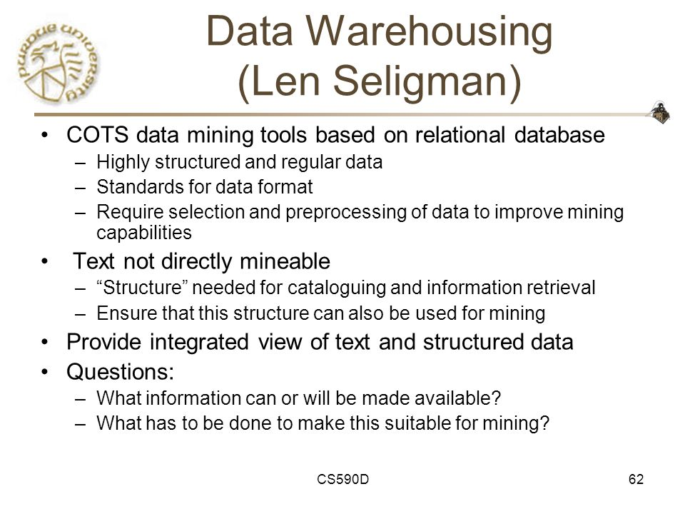 CS590D62 Data Warehousing (Len Seligman) COTS data mining tools based on relational database –Highly structured and regular data –Standards for data format –Require selection and preprocessing of data to improve mining capabilities Text not directly mineable – Structure needed for cataloguing and information retrieval –Ensure that this structure can also be used for mining Provide integrated view of text and structured data Questions: –What information can or will be made available.
