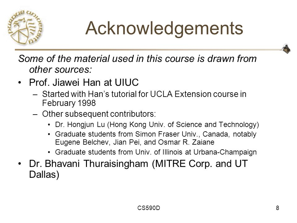 CS590D8 Acknowledgements Some of the material used in this course is drawn from other sources: Prof.