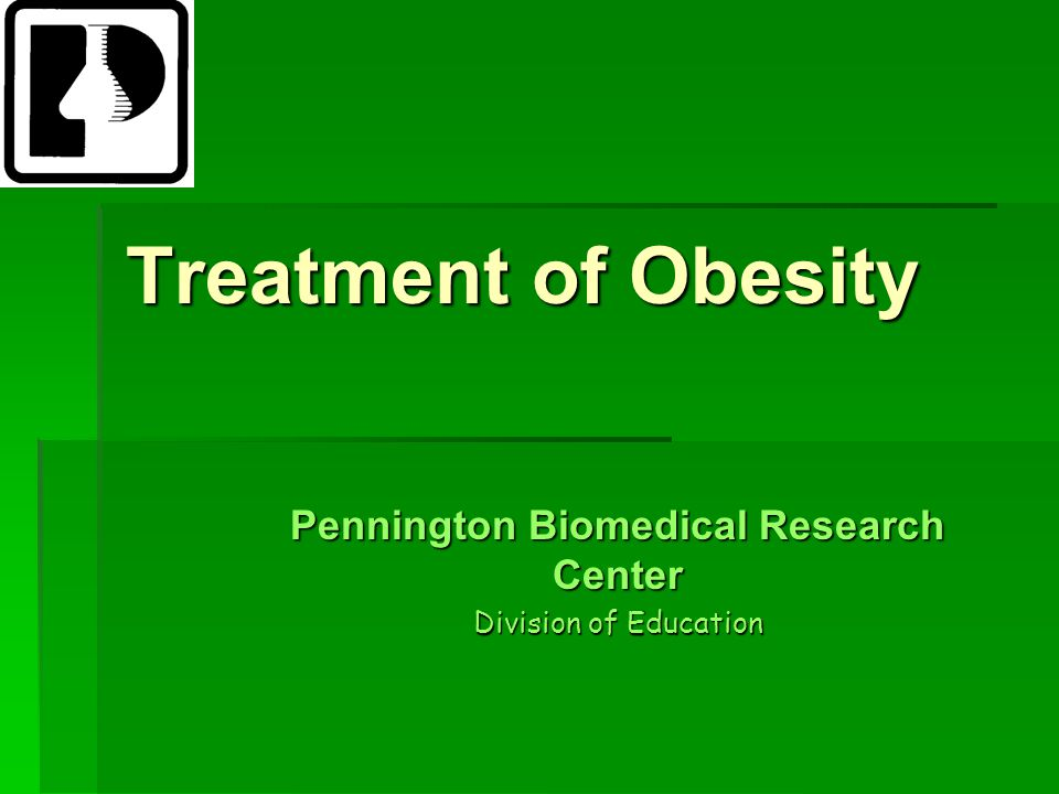 Treatment of Obesity Pennington Biomedical Research Center Division of Education