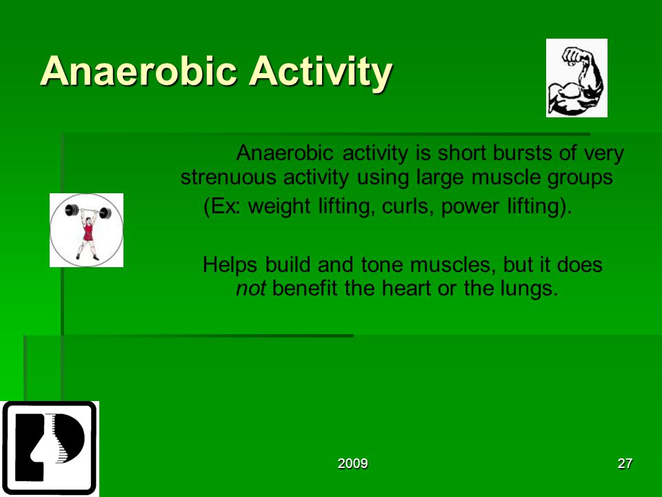 200927 Anaerobic Activity Anaerobic activity is short bursts of very strenuous activity using large muscle groups (Ex: weight lifting, curls, power lifting).