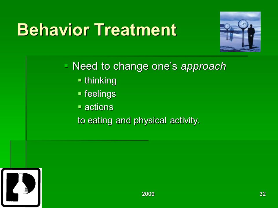 200932 Behavior Treatment  Need to change one's approach  thinking  feelings  actions to eating and physical activity.