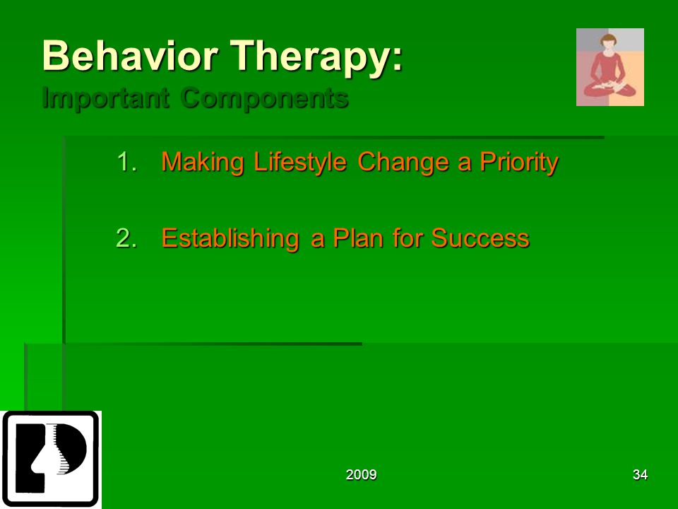 200934 Behavior Therapy: Important Components 1.Making Lifestyle Change a Priority 2.Establishing a Plan for Success