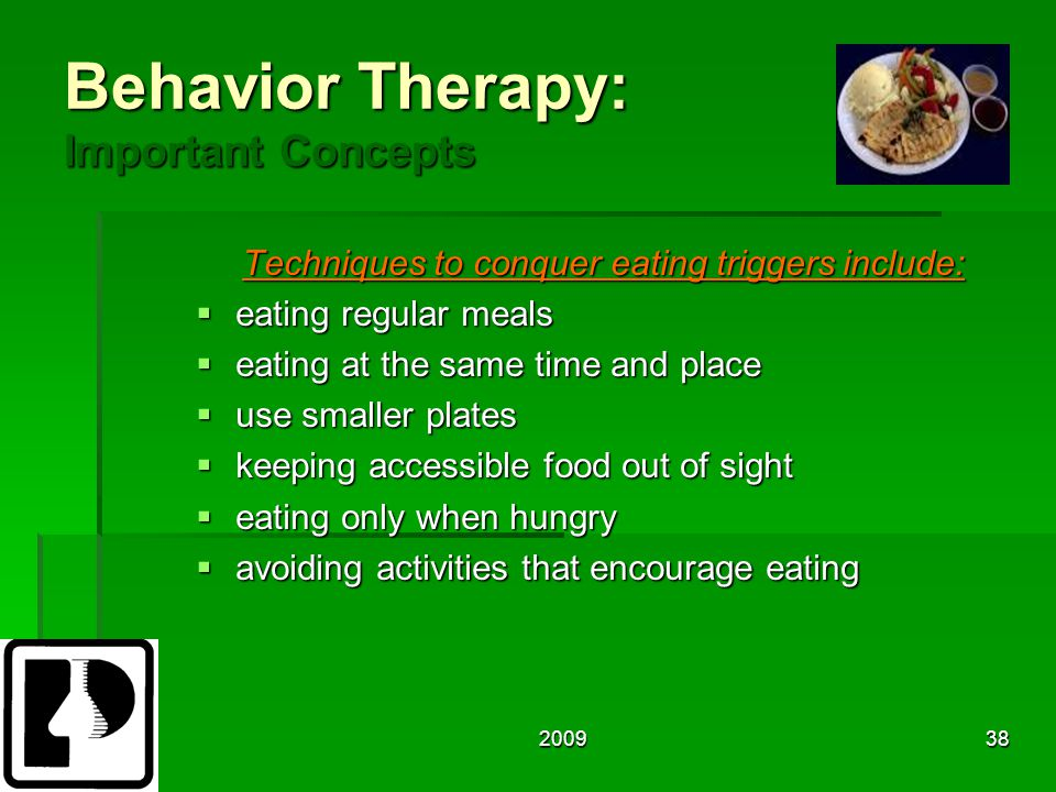 200938 Behavior Therapy: Important Concepts Techniques to conquer eating triggers include:  eating regular meals  eating at the same time and place  use smaller plates  keeping accessible food out of sight  eating only when hungry  avoiding activities that encourage eating