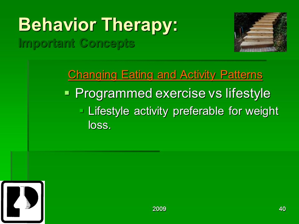 200940 Behavior Therapy: Important Concepts Changing Eating and Activity Patterns Changing Eating and Activity Patterns  Programmed exercise vs lifestyle  Lifestyle activity preferable for weight loss.