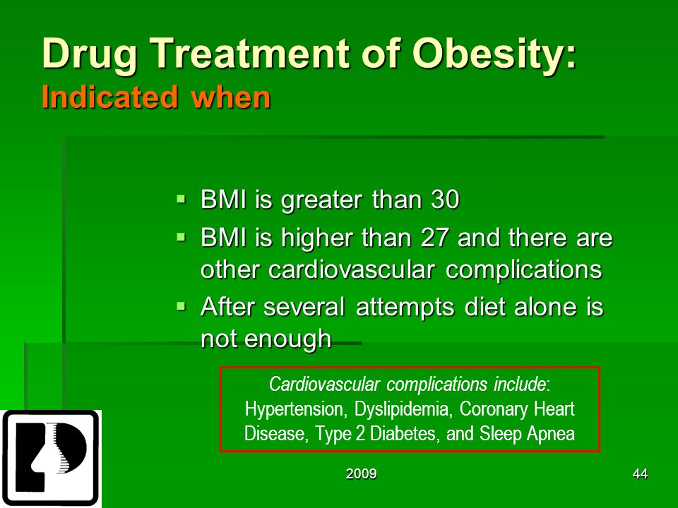 200944 Drug Treatment of Obesity: Indicated when  BMI is greater than 30  BMI is higher than 27 and there are other cardiovascular complications  After several attempts diet alone is not enough Cardiovascular complications include : Hypertension, Dyslipidemia, Coronary Heart Disease, Type 2 Diabetes, and Sleep Apnea