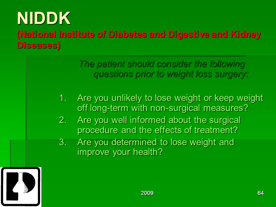 200964 NIDDK (National Institute of Diabetes and Digestive and Kidney Diseases) The patient should consider the following questions prior to weight loss surgery: 1.Are you unlikely to lose weight or keep weight off long-term with non-surgical measures.