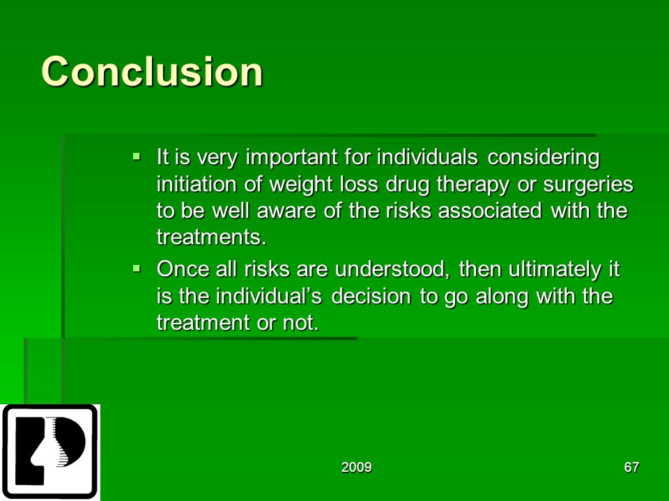 200967 Conclusion  It is very important for individuals considering initiation of weight loss drug therapy or surgeries to be well aware of the risks associated with the treatments.