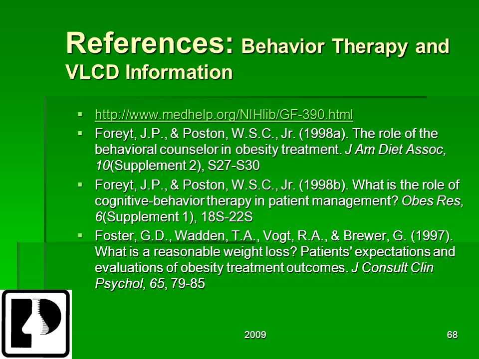 200968 References: Behavior Therapy and VLCD Information  http://www.medhelp.org/NIHlib/GF-390.html http://www.medhelp.org/NIHlib/GF-390.html  Foreyt, J.P., & Poston, W.S.C., Jr.