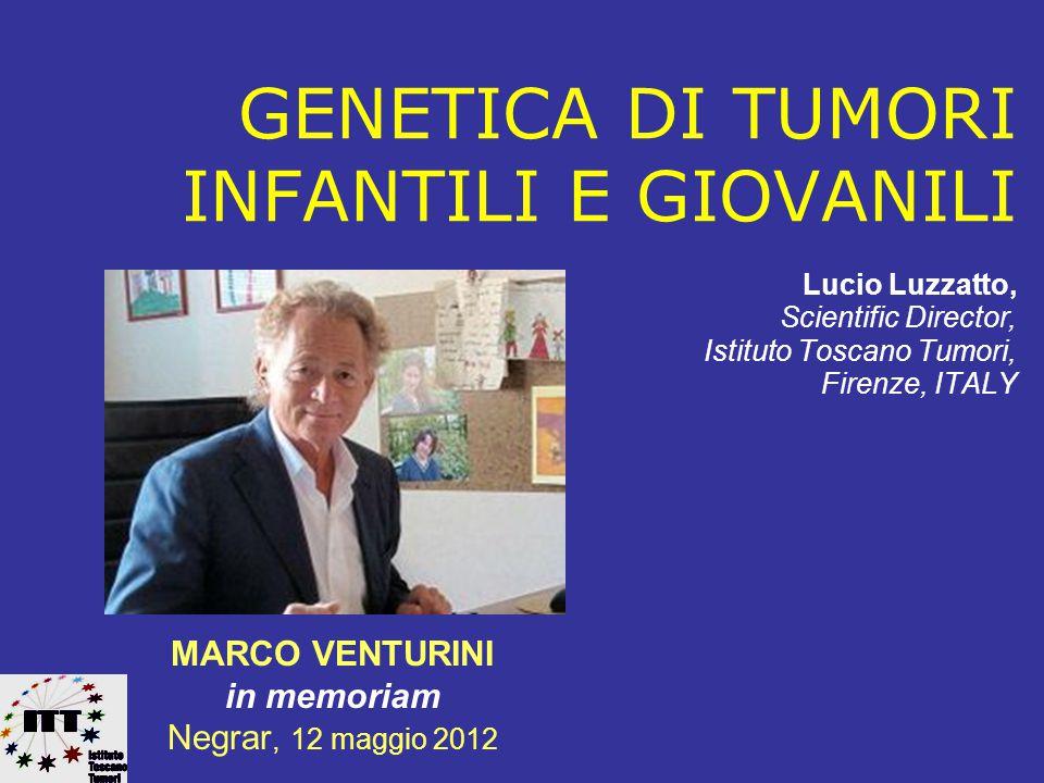 GENETICA DI TUMORI INFANTILI E GIOVANILI Lucio Luzzatto, Scientific Director, Istituto Toscano Tumori, Firenze, ITALY MARCO VENTURINI in memoriam Negrar, 12 maggio 2012