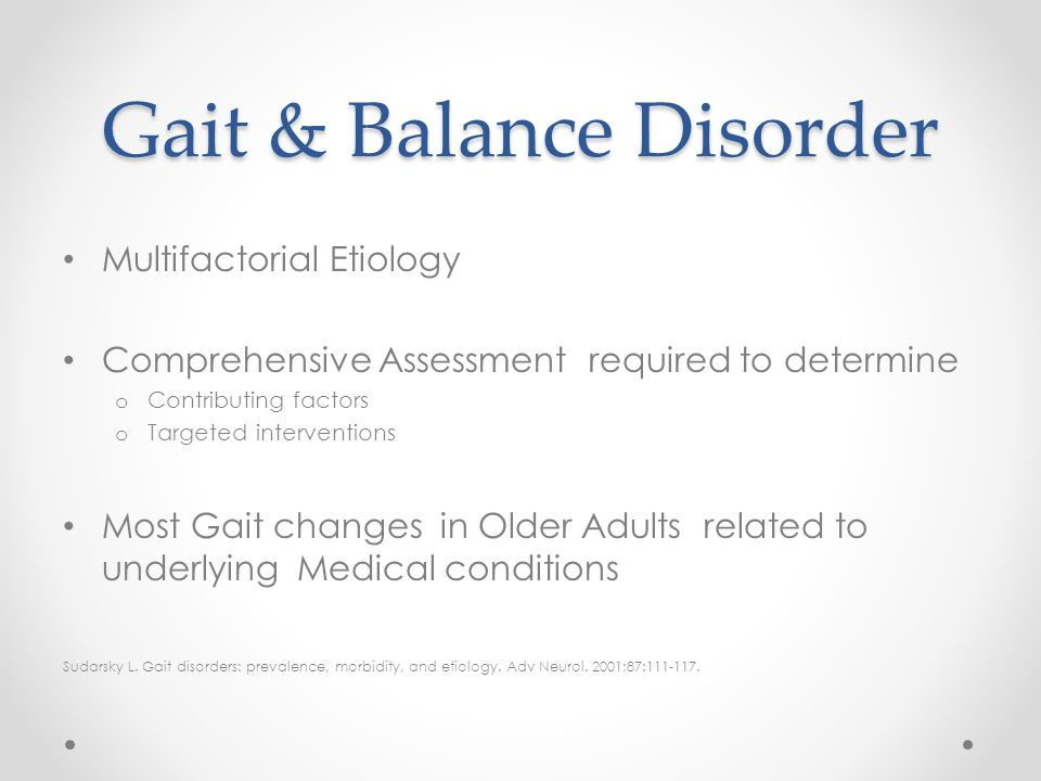 Gait & Balance Disorder Multifactorial Etiology Comprehensive Assessment required to determine o Contributing factors o Targeted interventions Most Ga