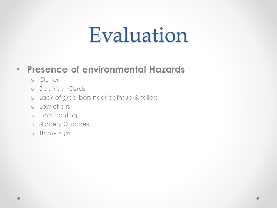 Evaluation Presence of environmental Hazards o Clutter o Electrical Cords o Lack of grab bars near bathtub & toilets o Low chairs o Poor Lighting o Sl