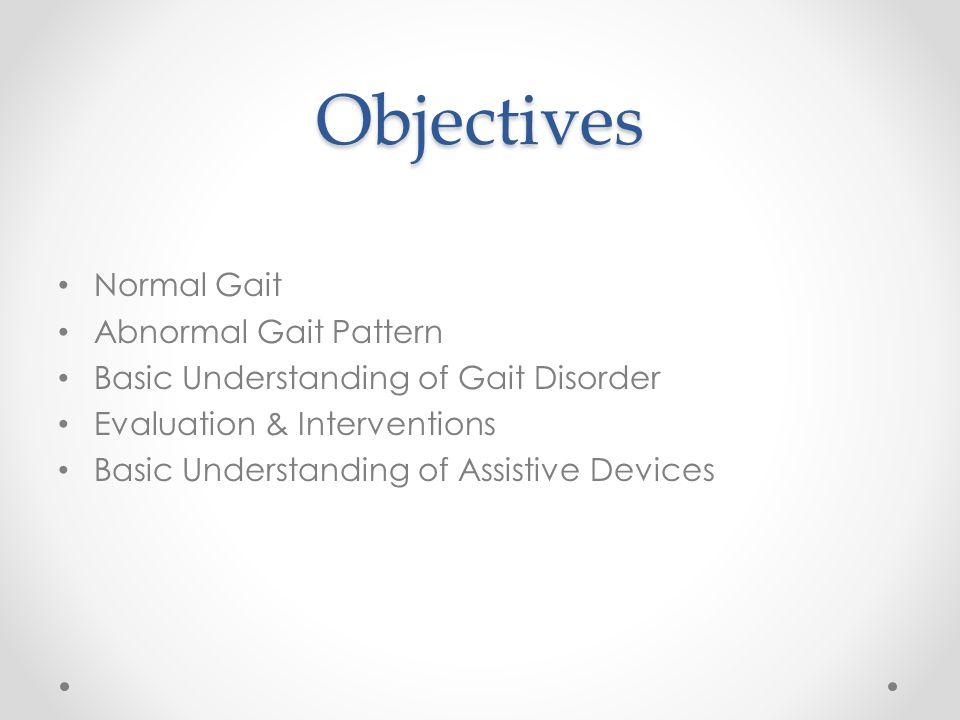 Objectives Normal Gait Abnormal Gait Pattern Basic Understanding of Gait Disorder Evaluation & Interventions Basic Understanding of Assistive Devices