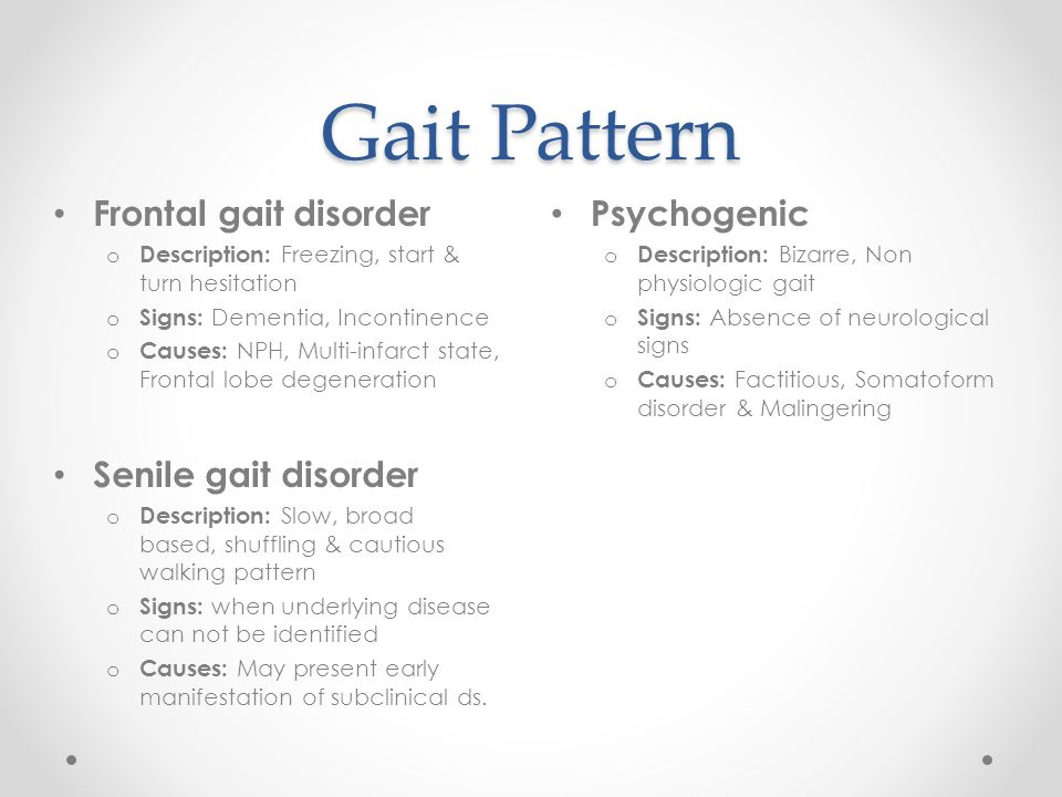 Gait Pattern Psychogenic o Description: Bizarre, Non physiologic gait o Signs: Absence of neurological signs o Causes: Factitious, Somatoform disorder