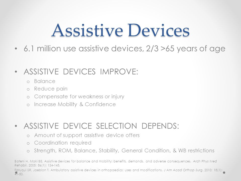 Assistive Devices 6.1 million use assistive devices, 2/3 >65 years of age ASSISTIVE DEVICES IMPROVE: o Balance o Reduce pain o Compensate for weakness