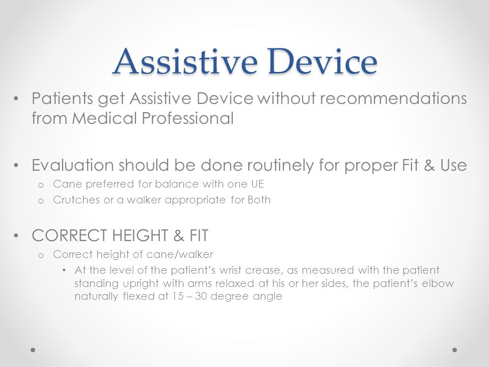 Assistive Device Patients get Assistive Device without recommendations from Medical Professional Evaluation should be done routinely for proper Fit &