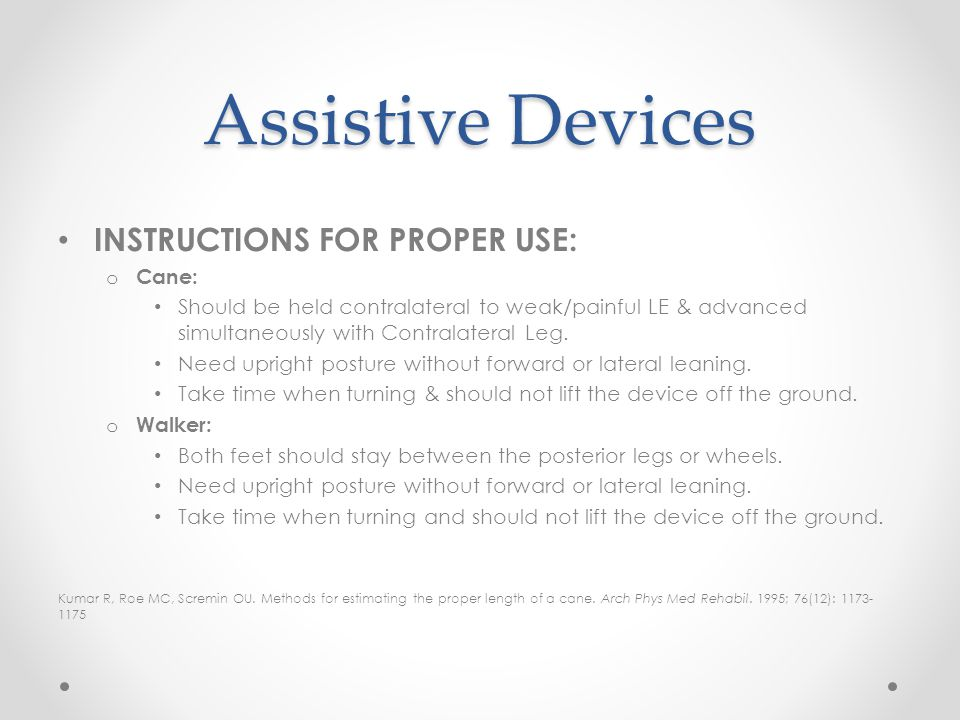 Assistive Devices INSTRUCTIONS FOR PROPER USE: o Cane: Should be held contralateral to weak/painful LE & advanced simultaneously with Contralateral Le