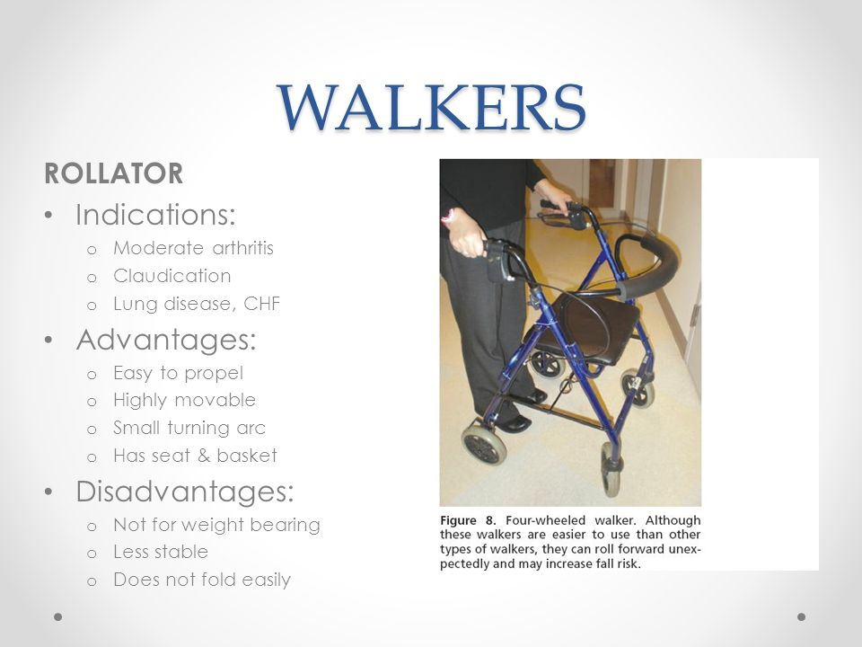 WALKERS ROLLATOR Indications: o Moderate arthritis o Claudication o Lung disease, CHF Advantages: o Easy to propel o Highly movable o Small turning ar