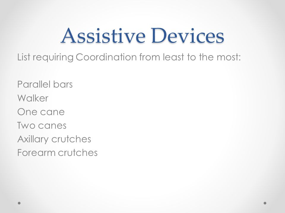 Assistive Devices List requiring Coordination from least to the most: Parallel bars Walker One cane Two canes Axillary crutches Forearm crutches