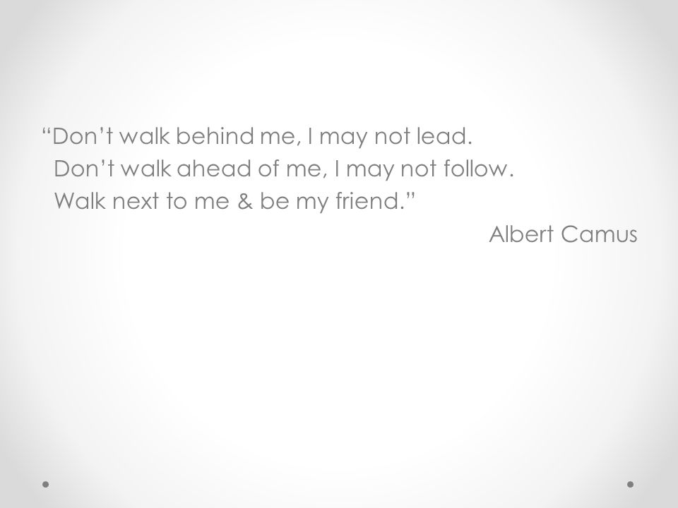 """""""Don't walk behind me, I may not lead. Don't walk ahead of me, I may not follow. Walk next to me & be my friend."""" Albert Camus"""