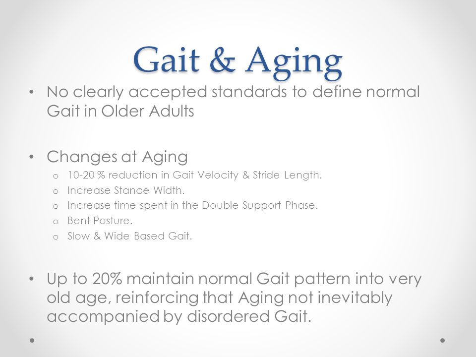Gait & Aging No clearly accepted standards to define normal Gait in Older Adults Changes at Aging o 10-20 % reduction in Gait Velocity & Stride Length
