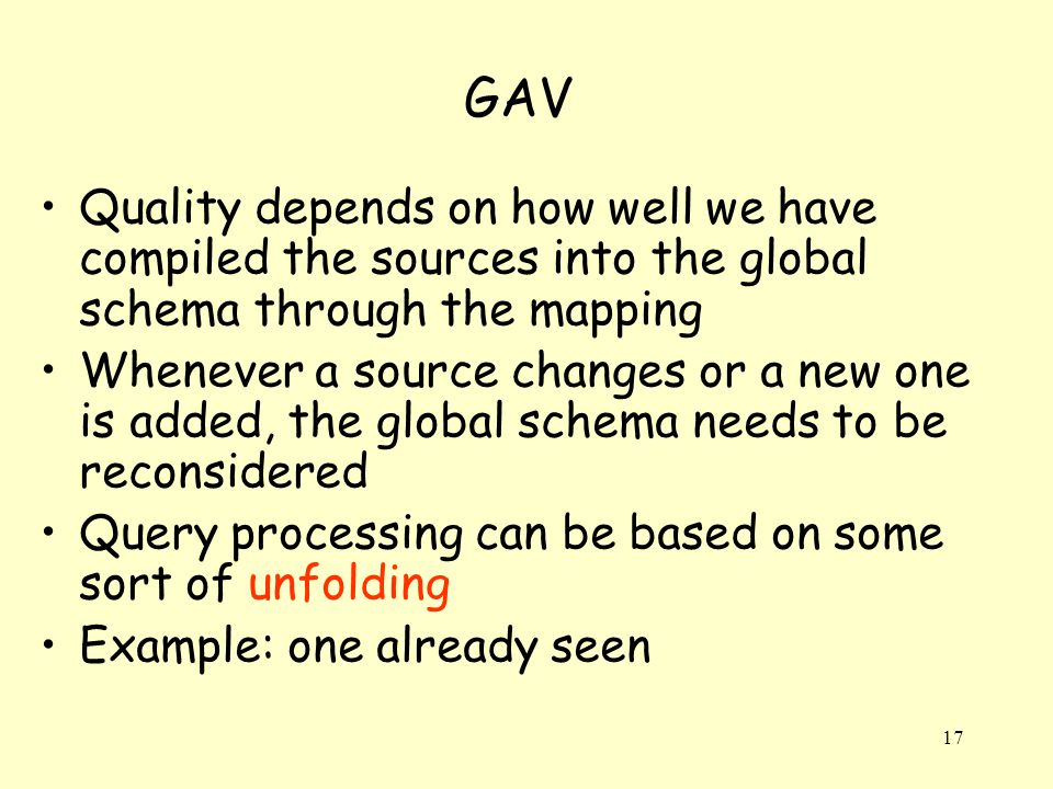 17 GAV Quality depends on how well we have compiled the sources into the global schema through the mapping Whenever a source changes or a new one is added, the global schema needs to be reconsidered Query processing can be based on some sort of unfolding Example: one already seen
