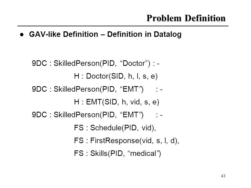 43 Problem Definition l GAV-like Definition – Definition in Datalog 9DC : SkilledPerson(PID, Doctor ) : - H : Doctor(SID, h, l, s, e) 9DC : SkilledPerson(PID, EMT ): - H : EMT(SID, h, vid, s, e) 9DC : SkilledPerson(PID, EMT ): - FS : Schedule(PID, vid), FS : FirstResponse(vid, s, l, d), FS : Skills(PID, medical )