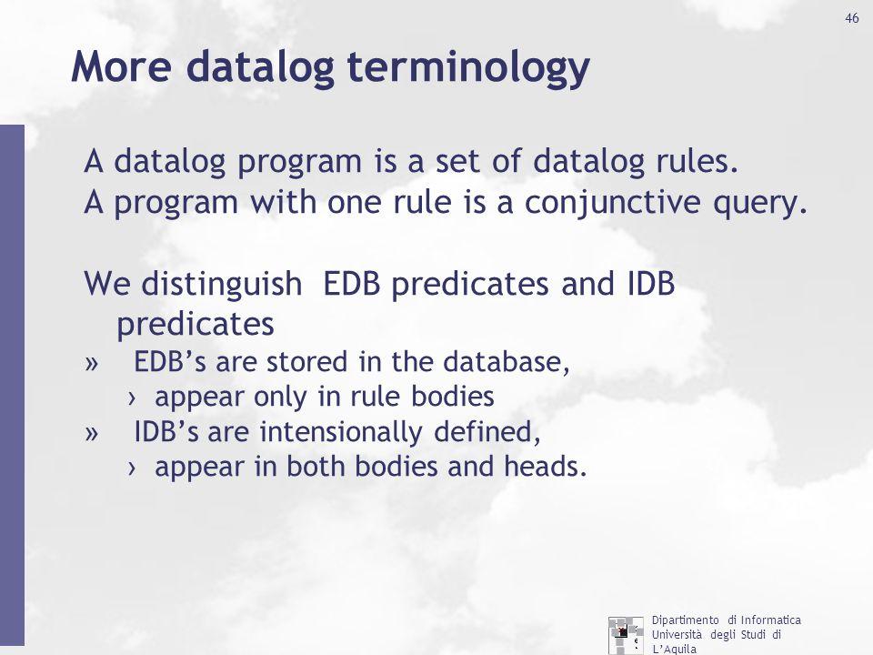 Dipartimento di Informatica Università degli Studi di L'Aquila http://www.di.univaq.it/ 46 More datalog terminology A datalog program is a set of datalog rules.