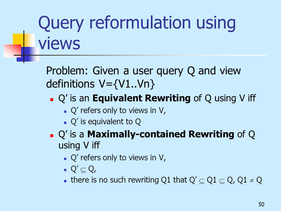 50 Query reformulation using views Problem: Given a user query Q and view definitions V={V1..Vn} Q' is an Equivalent Rewriting of Q using V iff Q' refers only to views in V, Q' is equivalent to Q Q' is a Maximally-contained Rewriting of Q using V iff Q' refers only to views in V, Q'  Q, there is no such rewriting Q1 that Q'  Q1  Q, Q1  Q