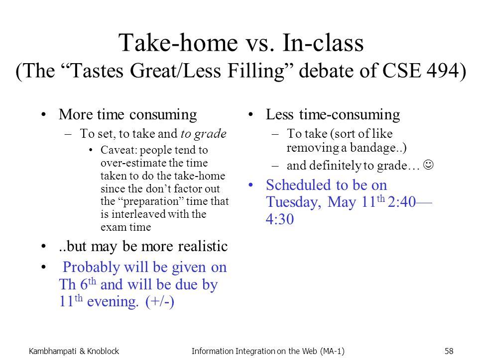 "Kambhampati & KnoblockInformation Integration on the Web (MA-1)58 Take-home vs. In-class (The ""Tastes Great/Less Filling"" debate of CSE 494) More time"