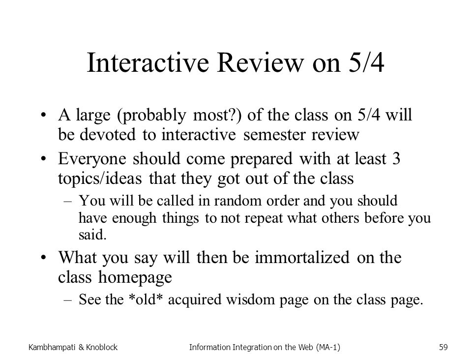 Kambhampati & KnoblockInformation Integration on the Web (MA-1)59 Interactive Review on 5/4 A large (probably most ) of the class on 5/4 will be devoted to interactive semester review Everyone should come prepared with at least 3 topics/ideas that they got out of the class –You will be called in random order and you should have enough things to not repeat what others before you said.