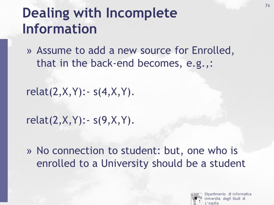Dipartimento di Informatica Università degli Studi di L'Aquila http://www.di.univaq.it/ 74 Dealing with Incomplete Information » Assume to add a new source for Enrolled, that in the back-end becomes, e.g.,: relat(2,X,Y):- s(4,X,Y).