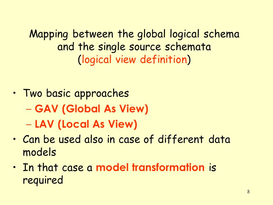 8 Mapping between the global logical schema and the single source schemata (logical view definition) Two basic approaches – GAV (Global As View) – LAV (Local As View) Can be used also in case of different data models In that case a model transformation is required