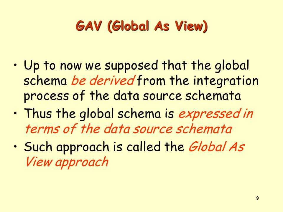 9 GAV (Global As View) Up to now we supposed that the global schema be derived from the integration process of the data source schemata Thus the global schema is expressed in terms of the data source schemata Such approach is called the Global As View approach