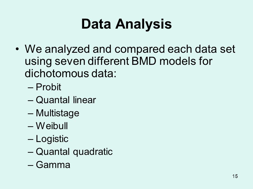 15 Data Analysis We analyzed and compared each data set using seven different BMD models for dichotomous data: –Probit –Quantal linear –Multistage –Weibull –Logistic –Quantal quadratic –Gamma