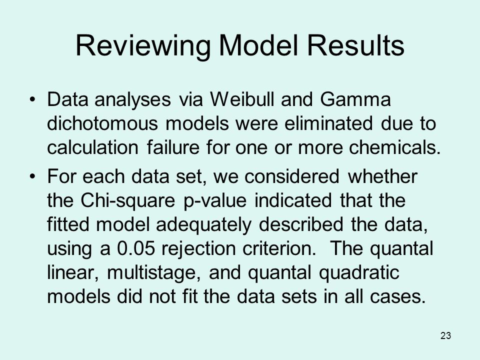 23 Reviewing Model Results Data analyses via Weibull and Gamma dichotomous models were eliminated due to calculation failure for one or more chemicals.