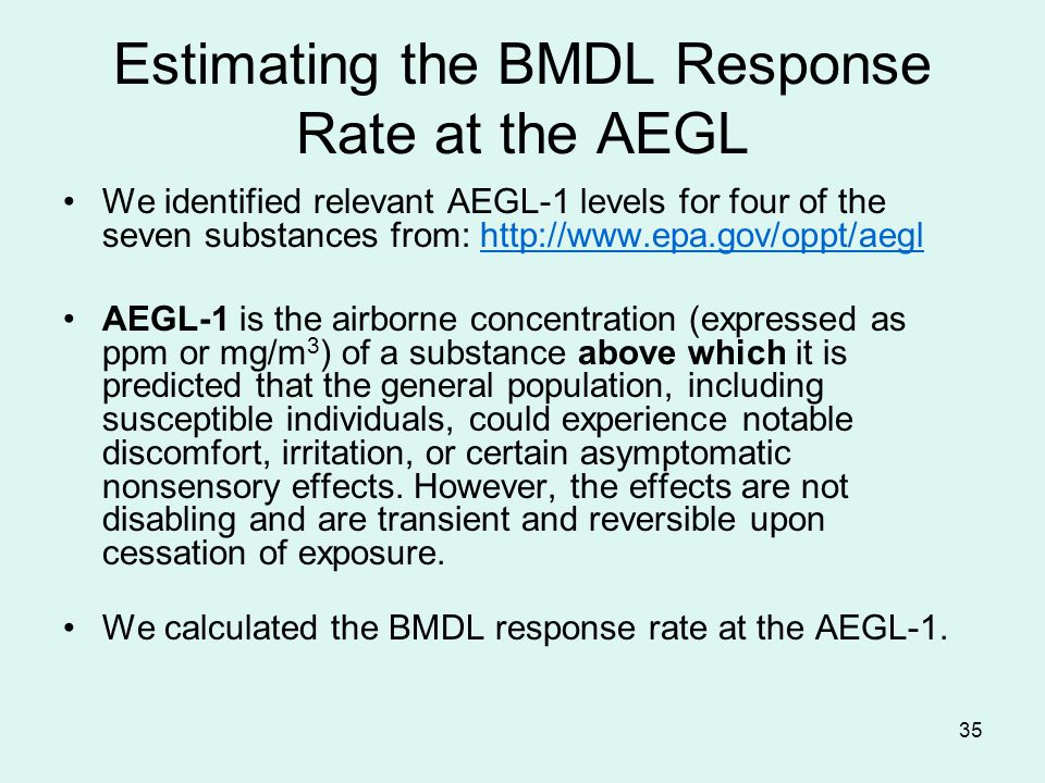 35 Estimating the BMDL Response Rate at the AEGL We identified relevant AEGL-1 levels for four of the seven substances from: http://www.epa.gov/oppt/aeglhttp://www.epa.gov/oppt/aegl AEGL-1 is the airborne concentration (expressed as ppm or mg/m 3 ) of a substance above which it is predicted that the general population, including susceptible individuals, could experience notable discomfort, irritation, or certain asymptomatic nonsensory effects.