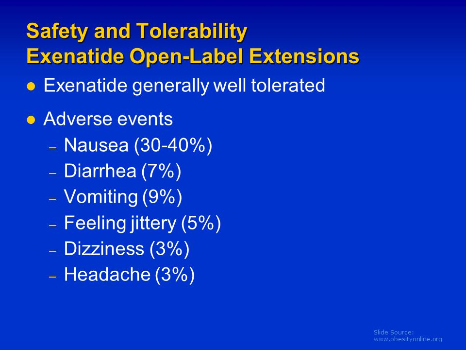 Slide Source: www.obesityonline.org Safety and Tolerability Exenatide Open-Label Extensions Exenatide generally well tolerated Adverse events – Nausea