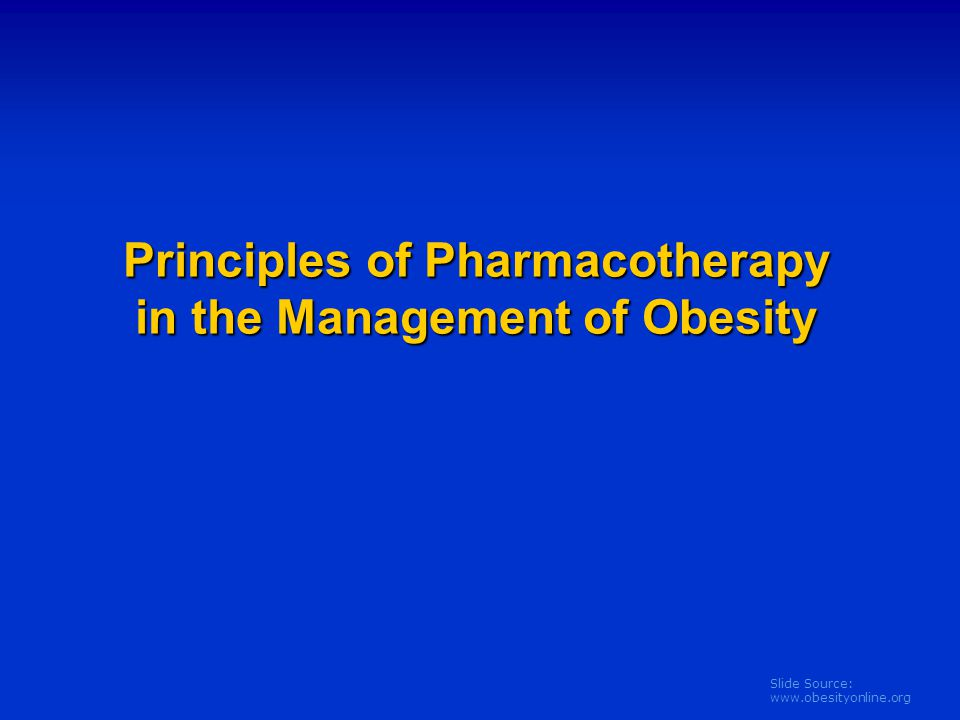 Slide Source: www.obesityonline.org Principles of Pharmacotherapy in the Management of Obesity