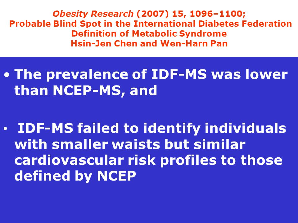 Obesity Research (2007) 15, 1096–1100; Probable Blind Spot in the International Diabetes Federation Definition of Metabolic Syndrome Hsin-Jen Chen and Wen-Harn Pan The prevalence of IDF-MS was lower than NCEP-MS, and IDF-MS failed to identify individuals with smaller waists but similar cardiovascular risk profiles to those defined by NCEP