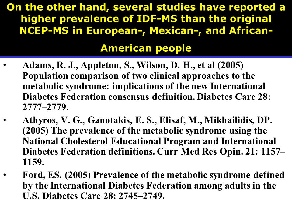 On the other hand, several studies have reported a higher prevalence of IDF-MS than the original NCEP-MS in European-, Mexican-, and African- American people Adams, R.
