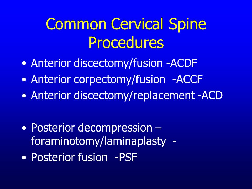 Common Cervical Spine Procedures Anterior discectomy/fusion -ACDF Anterior corpectomy/fusion -ACCF Anterior discectomy/replacement -ACD Posterior decompression – foraminotomy/laminaplasty - Posterior fusion -PSF