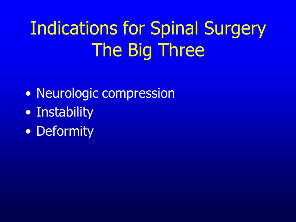 Indications for Spinal Surgery The Big Three Neurologic compression Instability Deformity
