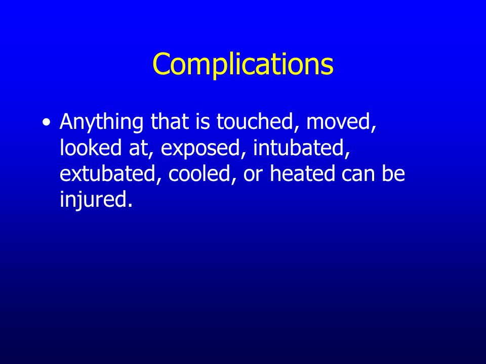 Complications Anything that is touched, moved, looked at, exposed, intubated, extubated, cooled, or heated can be injured.