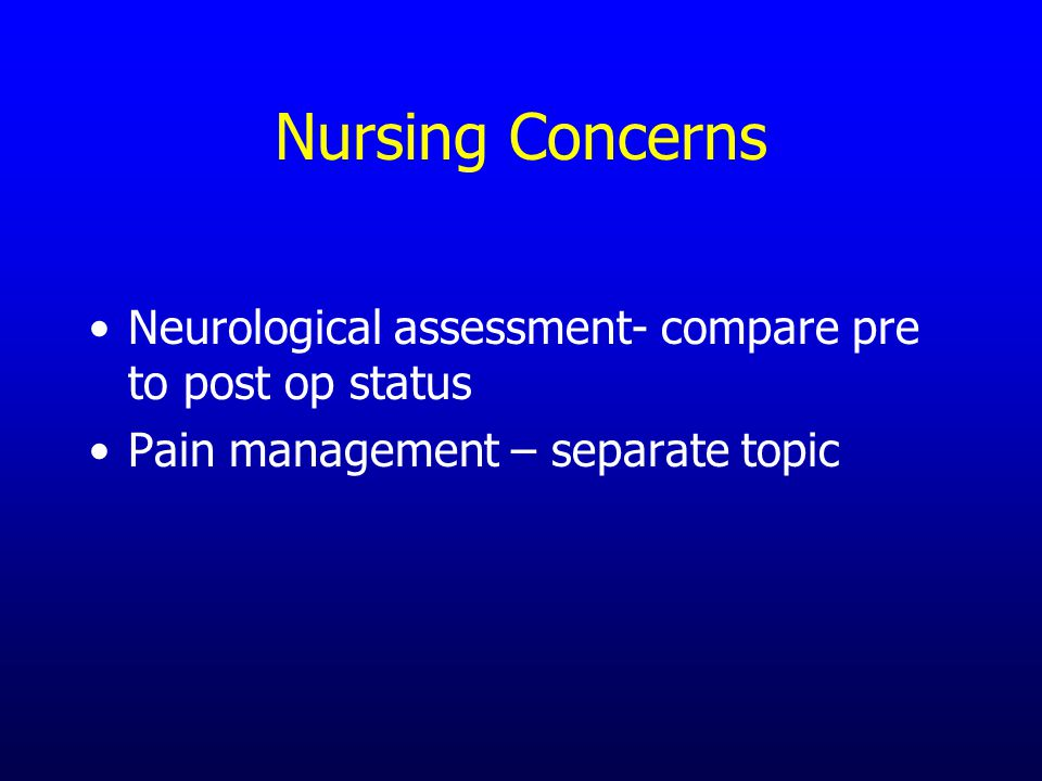 Nursing Concerns Neurological assessment- compare pre to post op status Pain management – separate topic